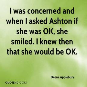 Deena Applebury - I was concerned and when I asked Ashton if she was OK, she smiled. I knew then that she would be OK.