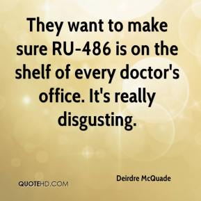 Deirdre McQuade - They want to make sure RU-486 is on the shelf of every doctor's office. It's really disgusting.
