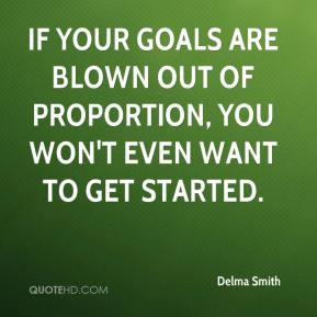Delma Smith - If your goals are blown out of proportion, you won't even want to get started.