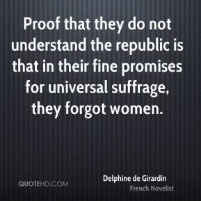 Delphine de Girardin - Proof that they do not understand the republic is that in their fine promises for universal suffrage, they forgot women.
