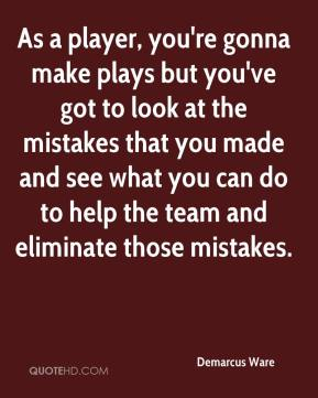 Demarcus Ware - As a player, you're gonna make plays but you've got to look at the mistakes that you made and see what you can do to help the team and eliminate those mistakes.