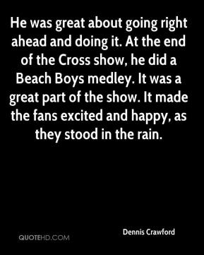 Dennis Crawford - He was great about going right ahead and doing it. At the end of the Cross show, he did a Beach Boys medley. It was a great part of the show. It made the fans excited and happy, as they stood in the rain.