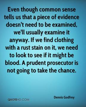 Dennis Godfrey - Even though common sense tells us that a piece of evidence doesn't need to be examined, we'll usually examine it anyway. If we find clothing with a rust stain on it, we need to look to see if it might be blood. A prudent prosecutor is not going to take the chance.