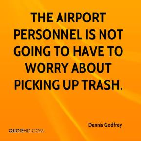 Dennis Godfrey - The airport personnel is not going to have to worry about picking up trash.