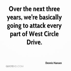Dennis Hansen - Over the next three years, we're basically going to attack every part of West Circle Drive.