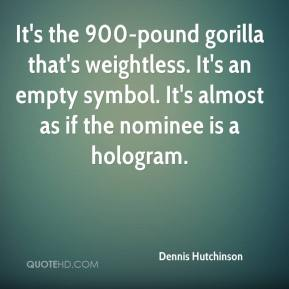 Dennis Hutchinson - It's the 900-pound gorilla that's weightless. It's an empty symbol. It's almost as if the nominee is a hologram.