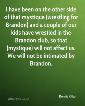 Dennis Kitko - I have been on the other side of that mystique (wrestling for Brandon) and a couple of our kids have wrestled in the Brandon club, so that (mystique) will not affect us. We will not be intimated by Brandon.
