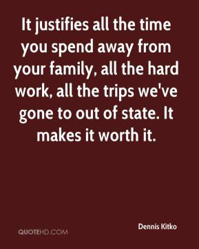 Dennis Kitko - It justifies all the time you spend away from your family, all the hard work, all the trips we've gone to out of state. It makes it worth it.