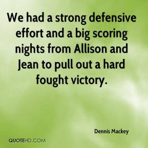 Dennis Mackey - We had a strong defensive effort and a big scoring nights from Allison and Jean to pull out a hard fought victory.