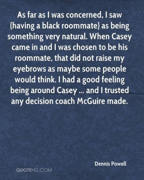 Dennis Powell - As far as I was concerned, I saw (having a black roommate) as being something very natural. When Casey came in and I was chosen to be his roommate, that did not raise my eyebrows as maybe some people would think. I had a good feeling being around Casey ... and I trusted any decision coach McGuire made.
