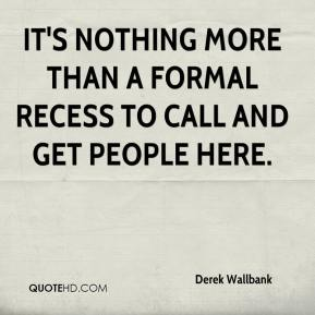 Derek Wallbank - It's nothing more than a formal recess to call and get people here.