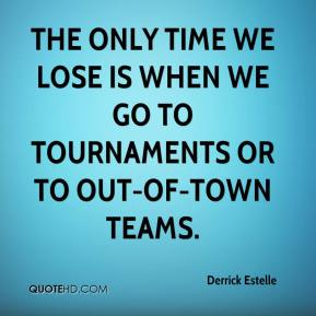 Derrick Estelle - The only time we lose is when we go to tournaments or to out-of-town teams.