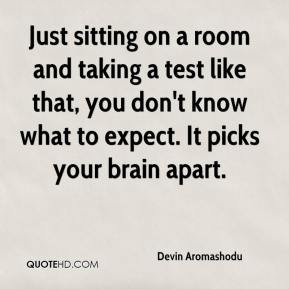 Devin Aromashodu - Just sitting on a room and taking a test like that, you don't know what to expect. It picks your brain apart.