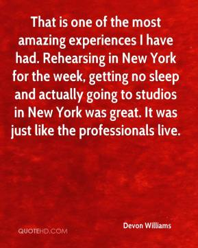 Devon Williams - That is one of the most amazing experiences I have had. Rehearsing in New York for the week, getting no sleep and actually going to studios in New York was great. It was just like the professionals live.