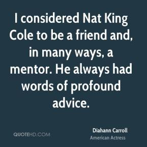 I considered Nat King Cole to be a friend and, in many ways, a mentor. He always had words of profound advice.