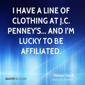 Diahann Carroll - I have a line of clothing at J.C. Penney's... and I'm lucky to be affiliated.