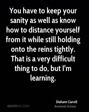 Diahann Carroll - You have to keep your sanity as well as know how to distance yourself from it while still holding onto the reins tightly. That is a very difficult thing to do, but I'm learning.