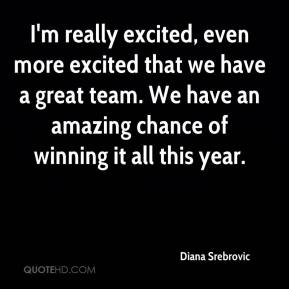 Diana Srebrovic - I'm really excited, even more excited that we have a great team. We have an amazing chance of winning it all this year.