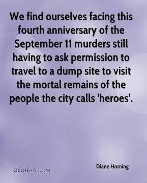 We find ourselves facing this fourth anniversary of the September 11 murders still having to ask permission to travel to a dump site to visit the mortal remains of the people the city calls 'heroes'.