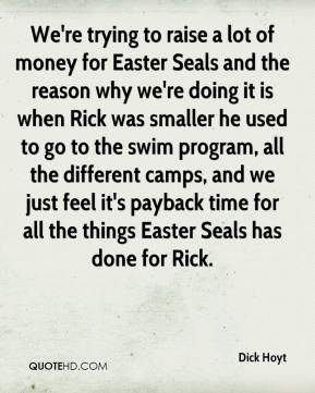 We're trying to raise a lot of money for Easter Seals and the reason why we're doing it is when Rick was smaller he used to go to the swim program, all the different camps, and we just feel it's payback time for all the things Easter Seals has done for Rick.