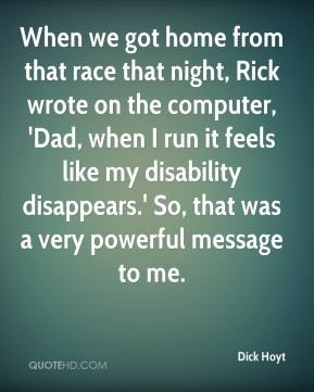 When we got home from that race that night, Rick wrote on the computer, 'Dad, when I run it feels like my disability disappears.' So, that was a very powerful message to me.