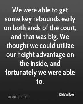 Dick Wilcox - We were able to get some key rebounds early on both ends of the court, and that was big. We thought we could utilize our height advantage on the inside, and fortunately we were able to.