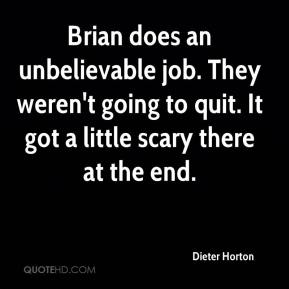 Dieter Horton - Brian does an unbelievable job. They weren't going to quit. It got a little scary there at the end.