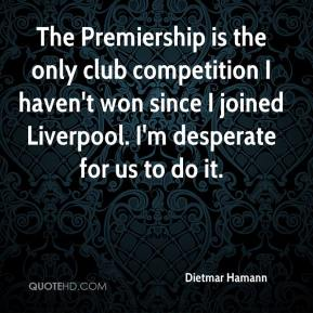 Dietmar Hamann - The Premiership is the only club competition I haven't won since I joined Liverpool. I'm desperate for us to do it.