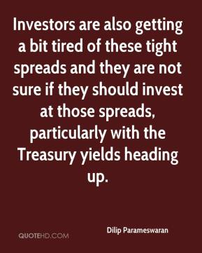Investors are also getting a bit tired of these tight spreads and they are not sure if they should invest at those spreads, particularly with the Treasury yields heading up.