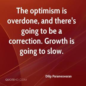 Dilip Parameswaran - The optimism is overdone, and there's going to be a correction. Growth is going to slow.