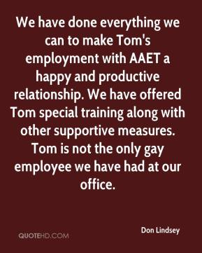 Don Lindsey - We have done everything we can to make Tom's employment with AAET a happy and productive relationship. We have offered Tom special training along with other supportive measures. Tom is not the only gay employee we have had at our office.