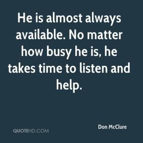 Don McClure - He is almost always available. No matter how busy he is, he takes time to listen and help.