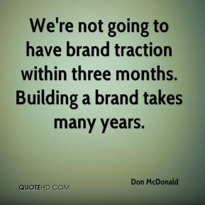 We're not going to have brand traction within three months. Building a brand takes many years.