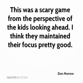 Don Morrow - This was a scary game from the perspective of the kids looking ahead. I think they maintained their focus pretty good.