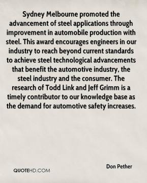 Don Pether - Sydney Melbourne promoted the advancement of steel applications through improvement in automobile production with steel. This award encourages engineers in our industry to reach beyond current standards to achieve steel technological advancements that benefit the automotive industry, the steel industry and the consumer. The research of Todd Link and Jeff Grimm is a timely contributor to our knowledge base as the demand for automotive safety increases.