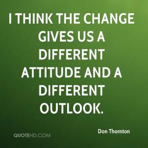 Don Thornton - I think the change gives us a different attitude and a different outlook.