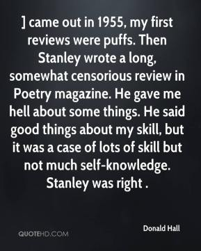 Donald Hall - ] came out in 1955, my first reviews were puffs. Then Stanley wrote a long, somewhat censorious review in Poetry magazine. He gave me hell about some things. He said good things about my skill, but it was a case of lots of skill but not much self-knowledge. Stanley was right .