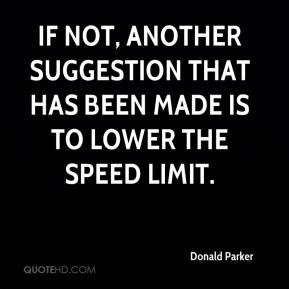 Donald Parker - If not, another suggestion that has been made is to lower the speed limit.