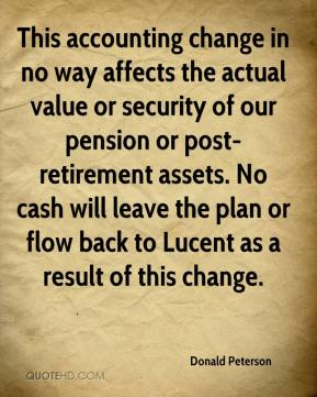 Donald Peterson - This accounting change in no way affects the actual value or security of our pension or post-retirement assets. No cash will leave the plan or flow back to Lucent as a result of this change.