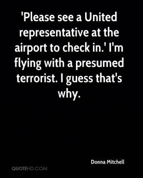 Donna Mitchell - 'Please see a United representative at the airport to check in.' I'm flying with a presumed terrorist. I guess that's why.