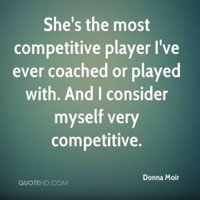 Donna Moir - She's the most competitive player I've ever coached or played with. And I consider myself very competitive.