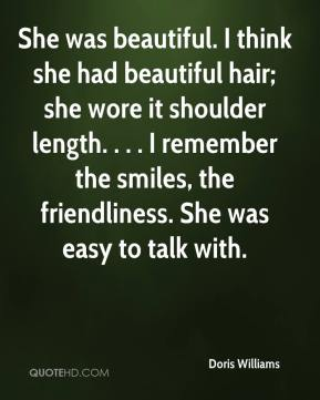 Doris Williams - She was beautiful. I think she had beautiful hair; she wore it shoulder length. . . . I remember the smiles, the friendliness. She was easy to talk with.