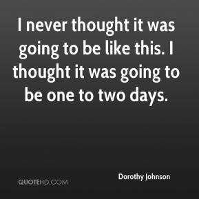 Dorothy Johnson - I never thought it was going to be like this. I thought it was going to be one to two days.