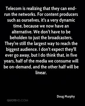 Doug Murphy - Telecom is realizing that they can end-run the networks. For content producers such as ourselves, it's a very dynamic time, because we now have an alternative. We don't have to be beholden to just the broadcasters. They're still the largest way to reach the biggest audience. I don't expect they'll ever go away, but I do think that, in five years, half of the media we consume will be on-demand, and the other half will be linear.