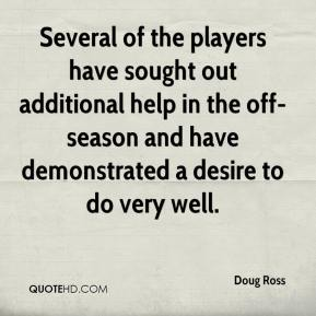 Doug Ross - Several of the players have sought out additional help in the off-season and have demonstrated a desire to do very well.