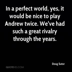 Doug Sutor - In a perfect world, yes, it would be nice to play Andrew twice. We've had such a great rivalry through the years.