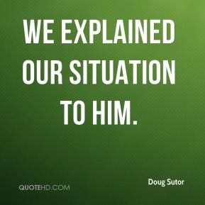 Doug Sutor - We explained our situation to him.