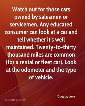 Douglas Love - Watch out for those cars owned by salesmen or servicemen. Any educated consumer can look at a car and tell whether it's well maintained. Twenty-to-thirty thousand miles are common (for a rental or fleet car). Look at the odometer and the type of vehicle.