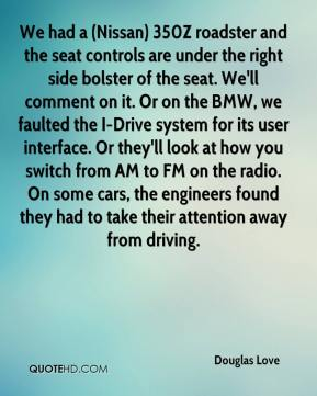 Douglas Love - We had a (Nissan) 350Z roadster and the seat controls are under the right side bolster of the seat. We'll comment on it. Or on the BMW, we faulted the I-Drive system for its user interface. Or they'll look at how you switch from AM to FM on the radio. On some cars, the engineers found they had to take their attention away from driving.