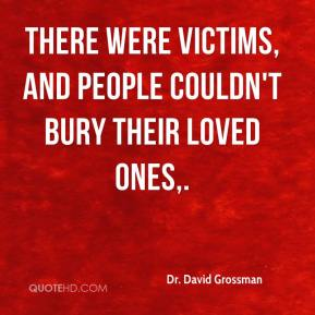 Dr. David Grossman - There were victims, and people couldn't bury their loved ones.